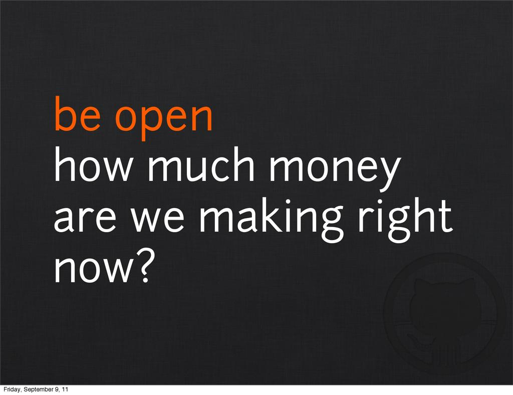 be open how much money are we making right now?...
