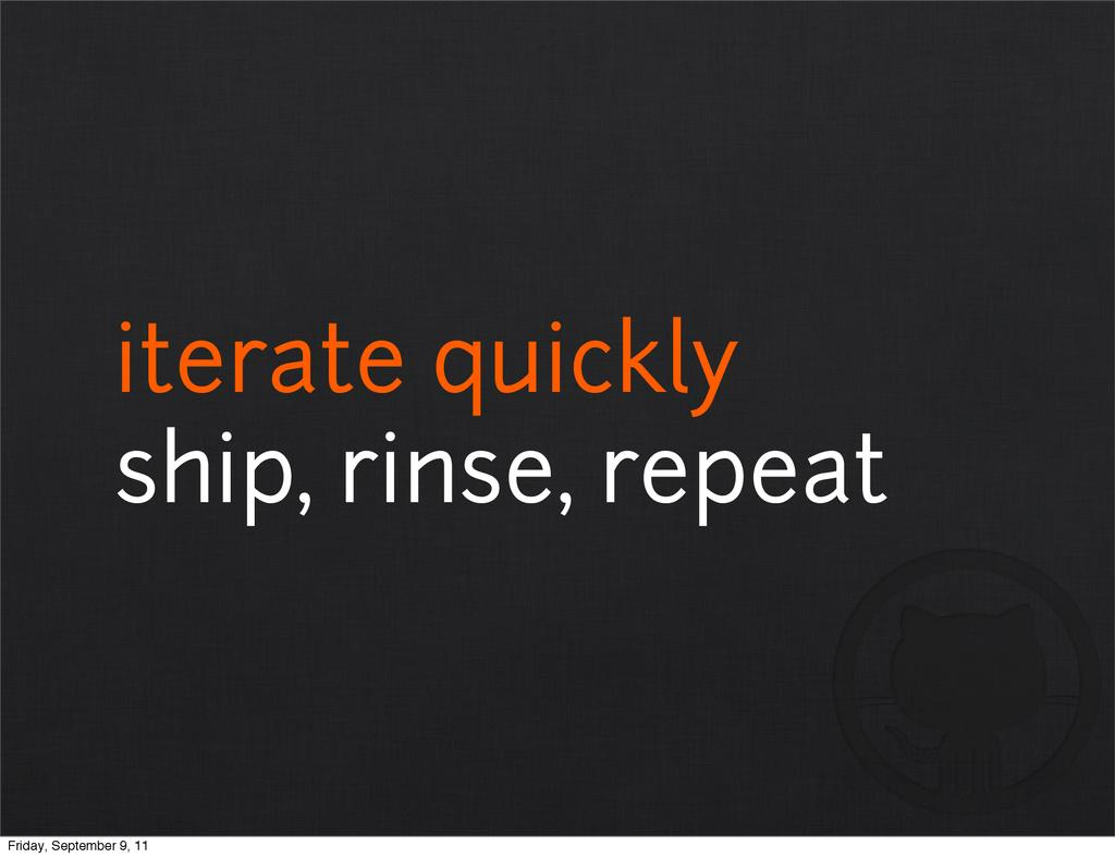 iterate quickly ship, rinse, repeat Friday, Sep...