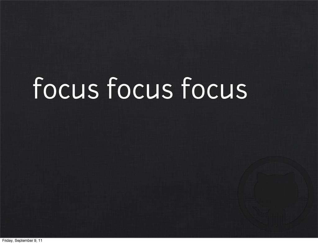 focus focus focus Friday, September 9, 11