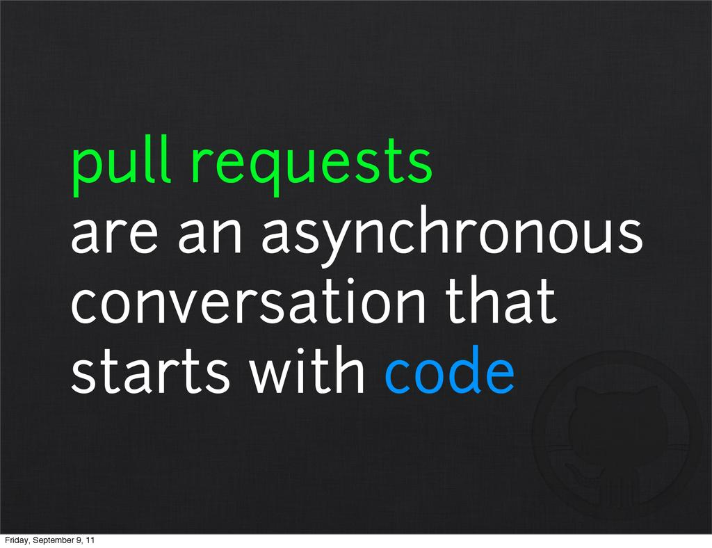 pull requests are an asynchronous conversation ...