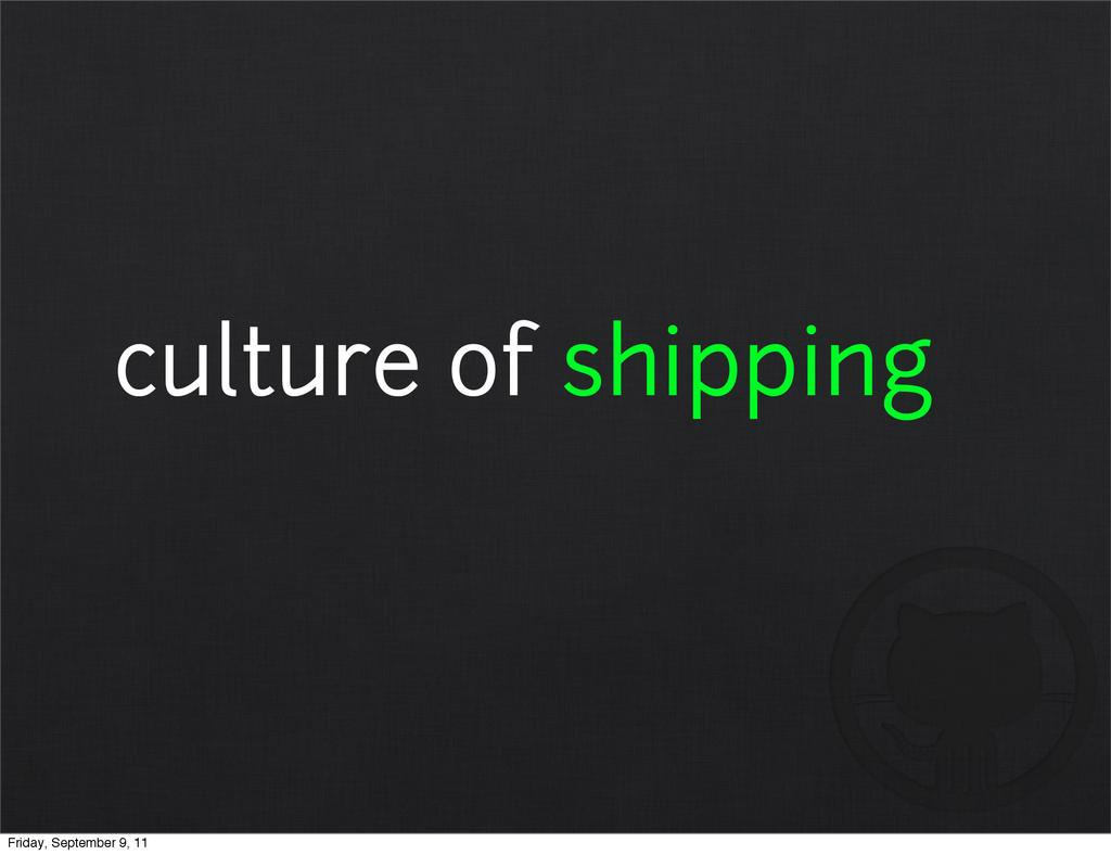 culture of shipping Friday, September 9, 11