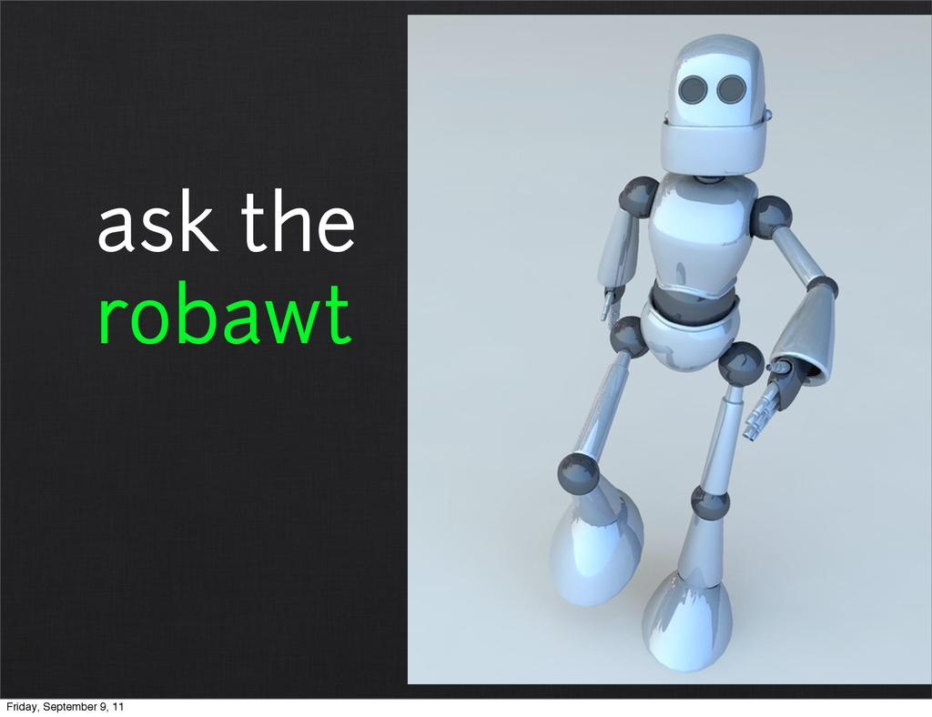 ask the robawt Friday, September 9, 11