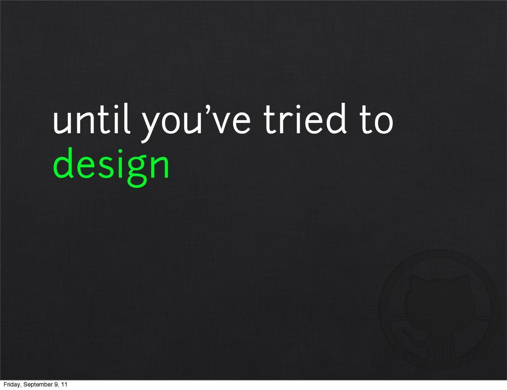 until you've tried to design Friday, September ...