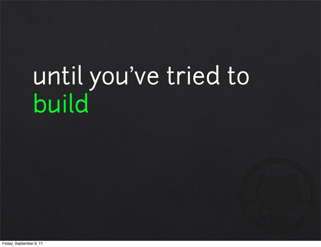 until you've tried to build Friday, September 9...