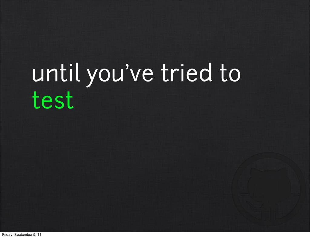 until you've tried to test Friday, September 9,...