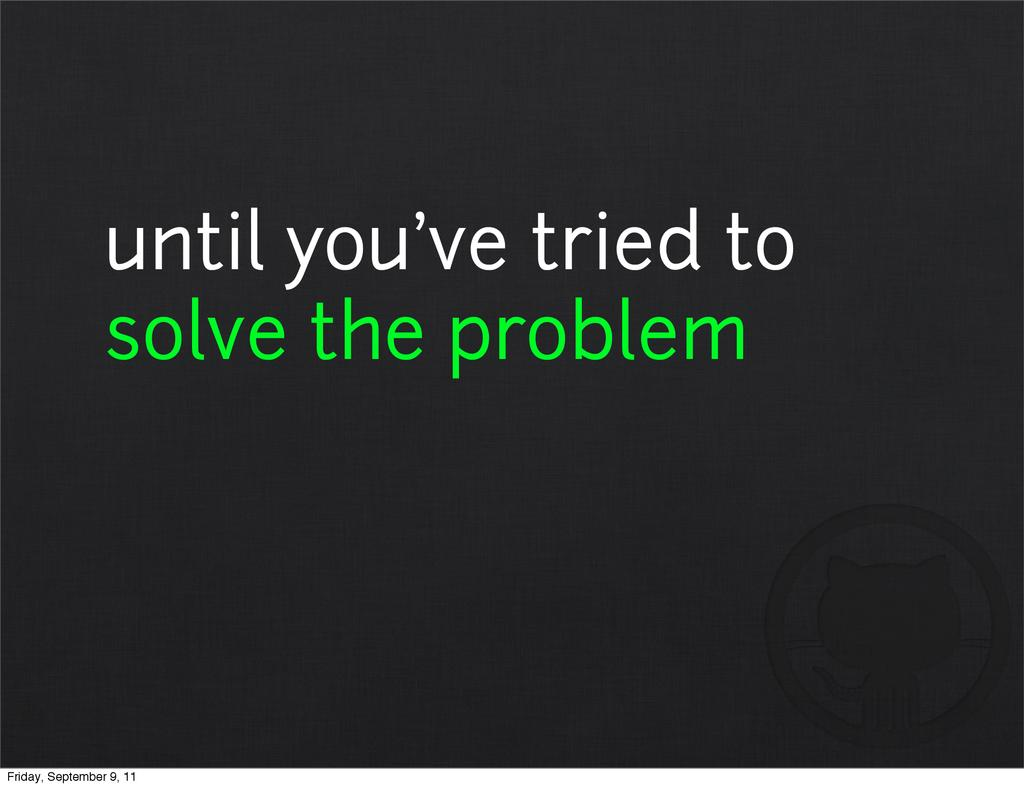 until you've tried to solve the problem Friday,...