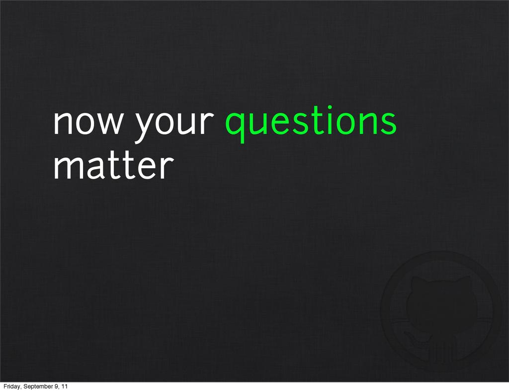 now your questions matter Friday, September 9, ...