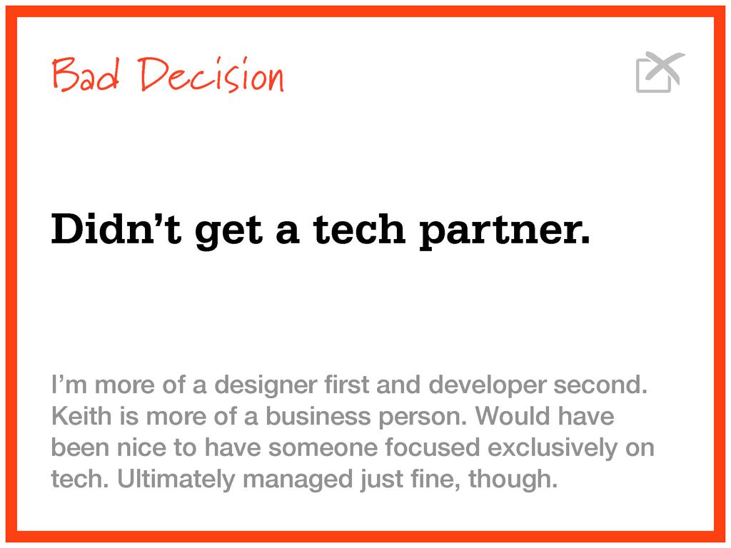 Bad Decision Didn't get a tech partner. I'm mor...