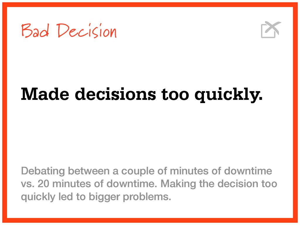 Bad Decision Made decisions too quickly. Debati...