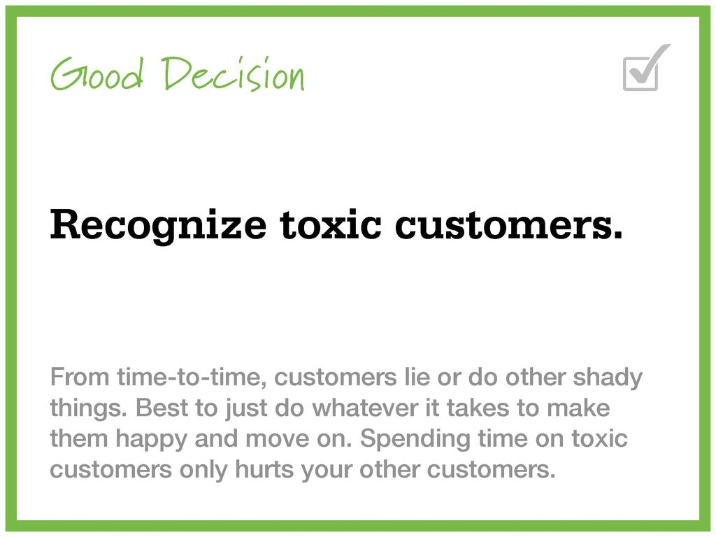 Good Decision Recognize toxic customers. From t...