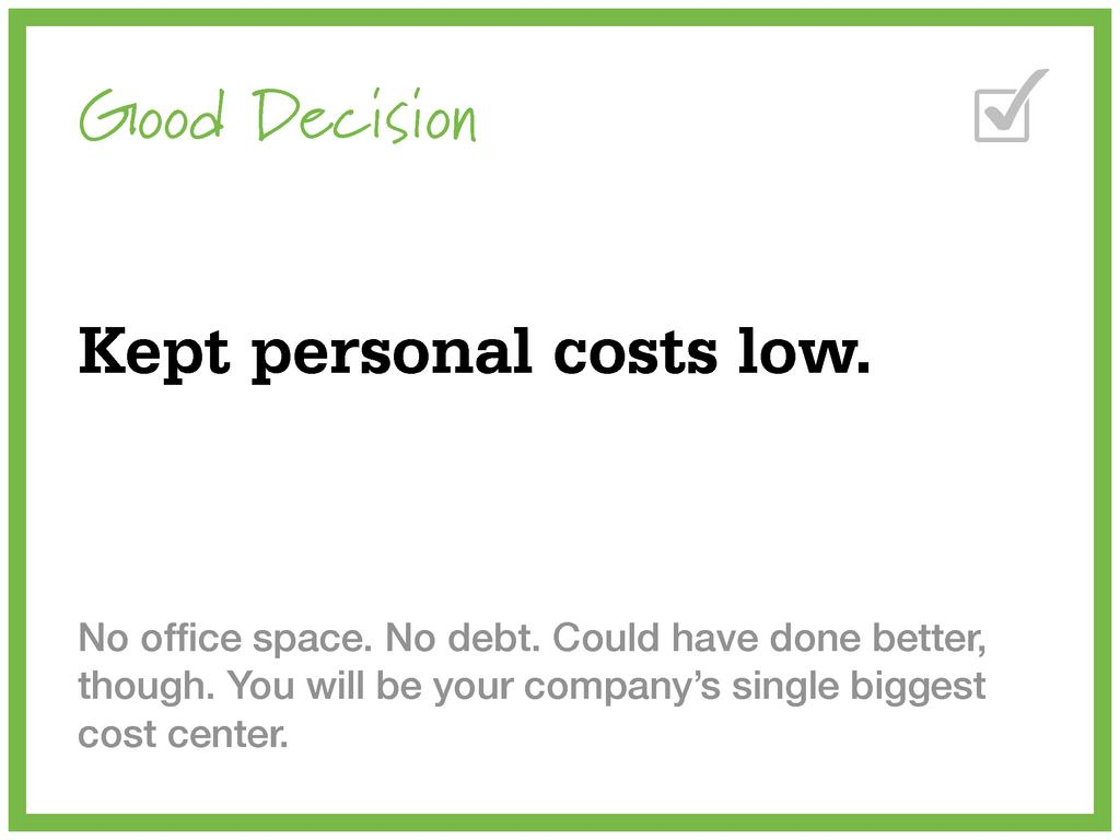 Good Decision Kept personal costs low. No office...