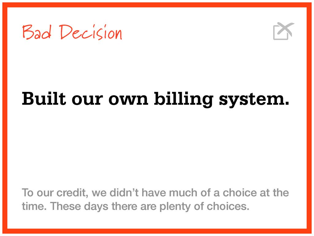 Bad Decision Built our own billing system. To o...