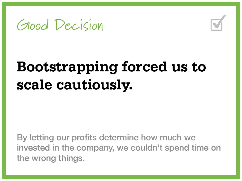 Good Decision Bootstrapping forced us to scale ...