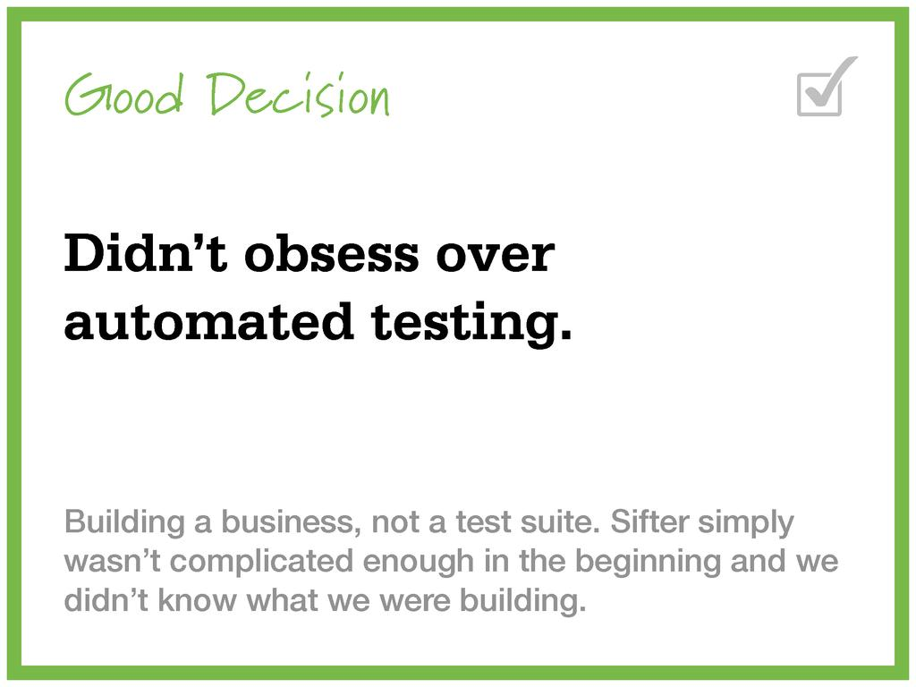 Good Decision Didn't obsess over automated test...