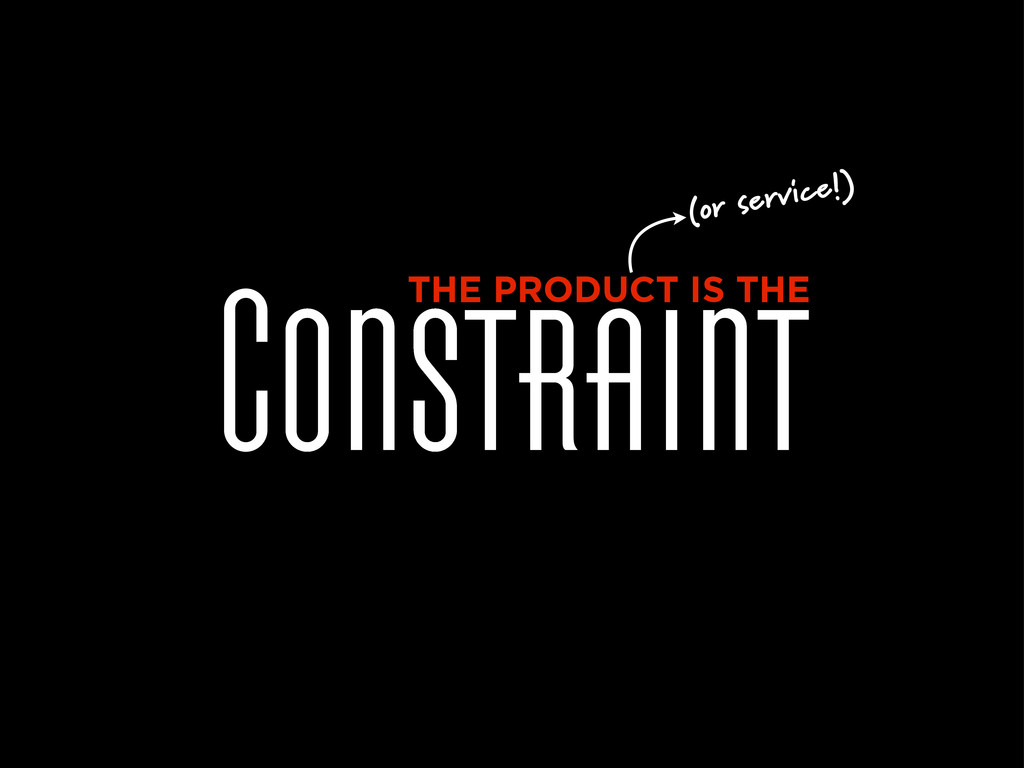 Constraint THE PRODUCT IS THE (or service!)