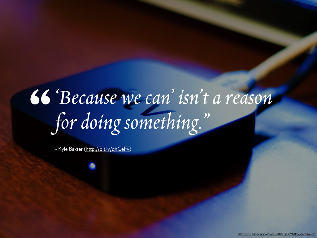 'Because we can' isn't a reason for doing somet...