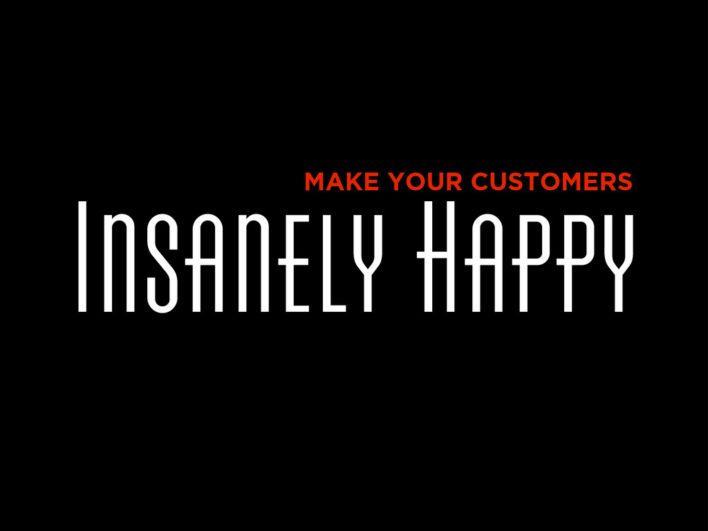 Insanely Happy MAKE YOUR CUSTOMERS