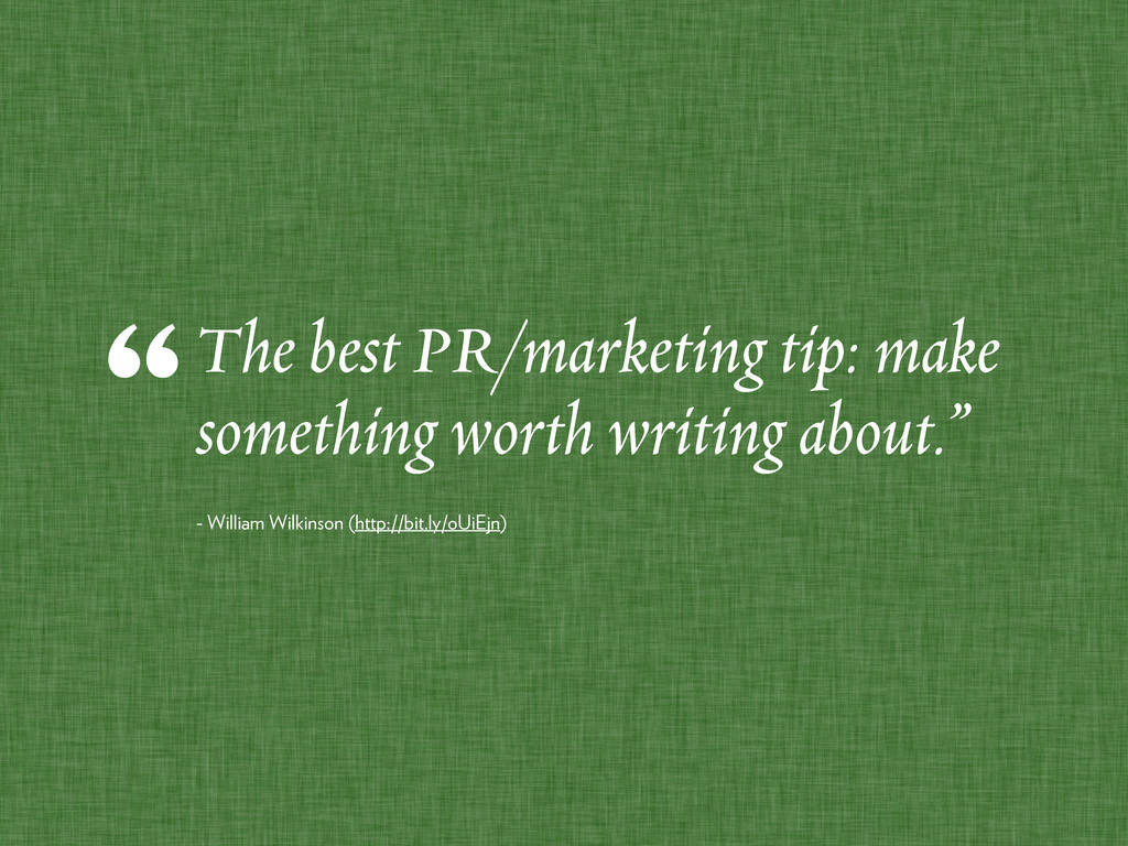 The best PR/marketing tip: make something worth...