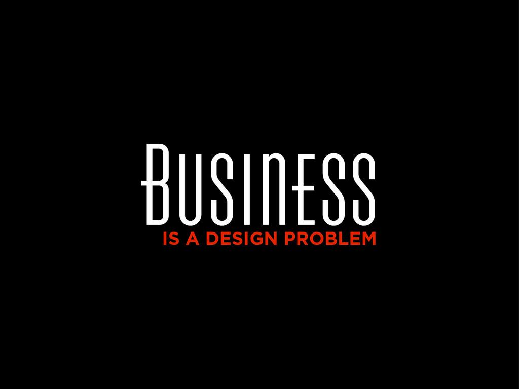 Business IS A DESIGN PROBLEM