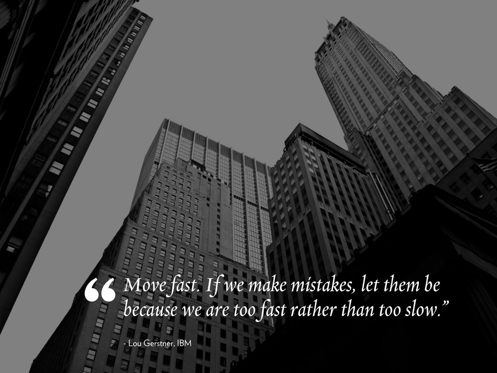 Move fast. If we make mistakes, let them be bec...