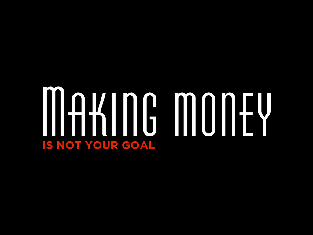 Making money IS NOT YOUR GOAL