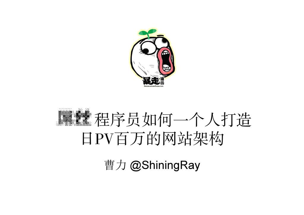 程序员如何一个人打造 日PV百万的网站架构 曹力 @ShiningRay