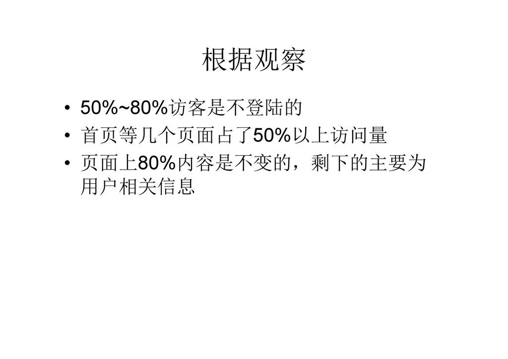 根据观察 • 50%~80%访客是不登陆的 • 首页等几个页面占了50%以上访问量 • 页面上...