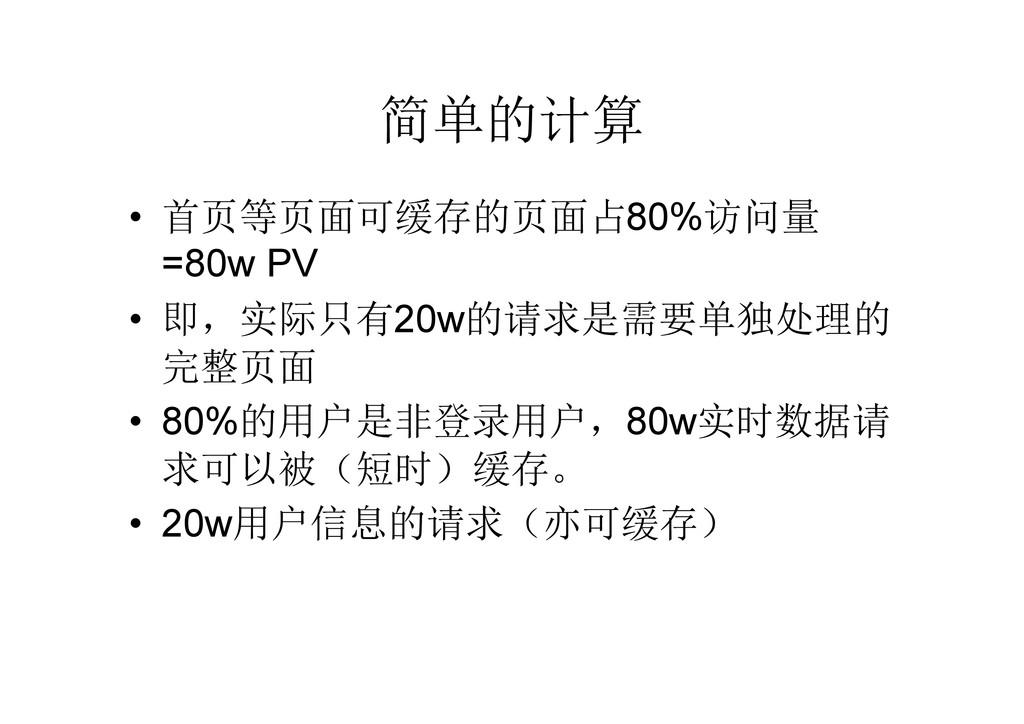 简单的计算 • 首页等页面可缓存的页面占80%访问量 =80w PV • 即,实际只有20w的...