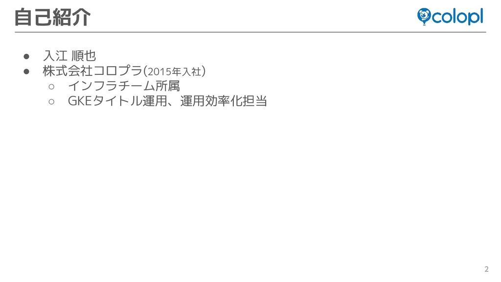 2 ● 入江 順也 ● 株式会社コロプラ(2015年入社) ○ インフラチーム所属 ○ GKE...