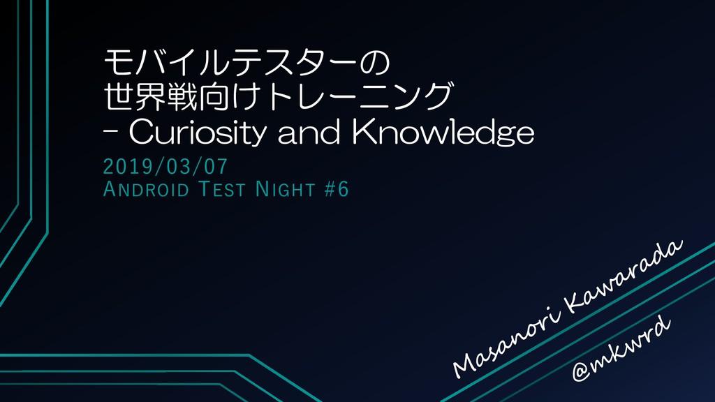 モバイルテスターの 世界戦向けトレーニング – Curiosity and Knowledge...