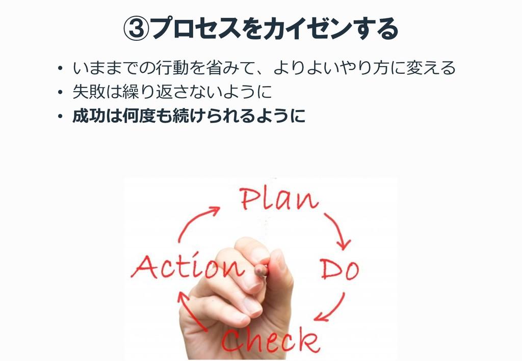③プロセスをカイゼンする • いままでの行動を省みて、よりよいやり方に変える • 失敗は繰り返...
