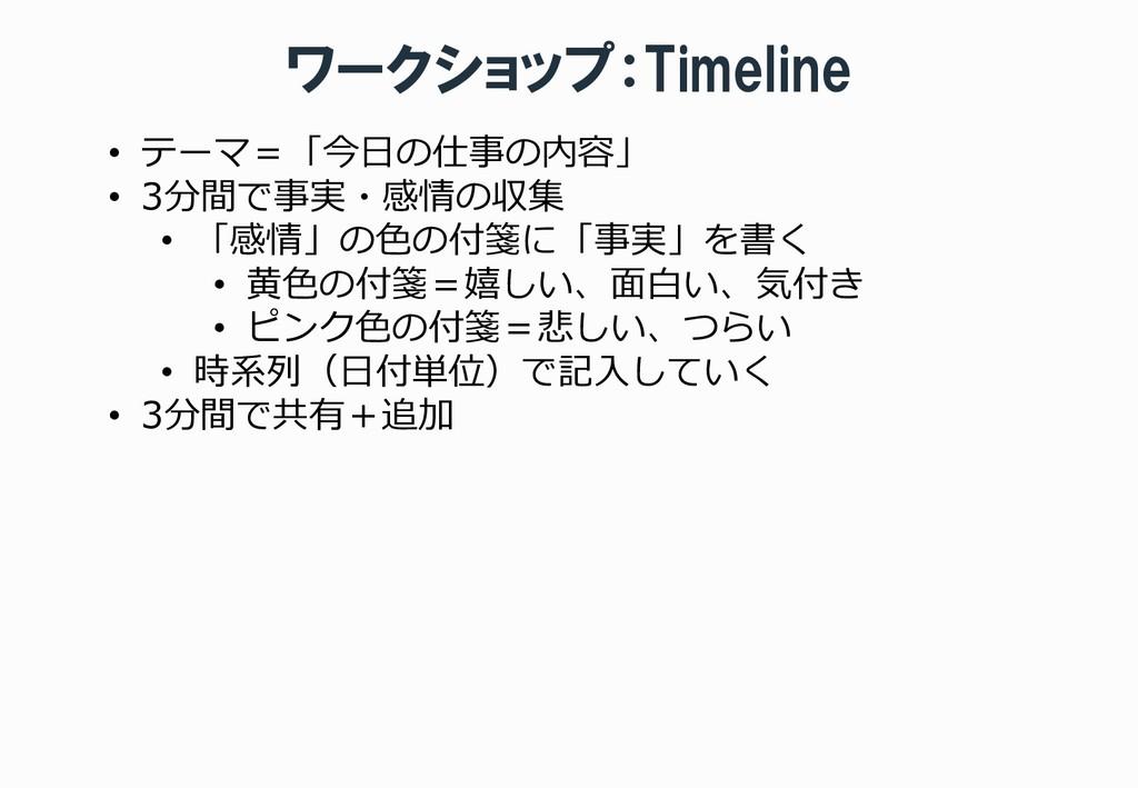 ワークショップ:Timeline • テーマ=「今日の仕事の内容」 • 3分間で事実・感情の収...