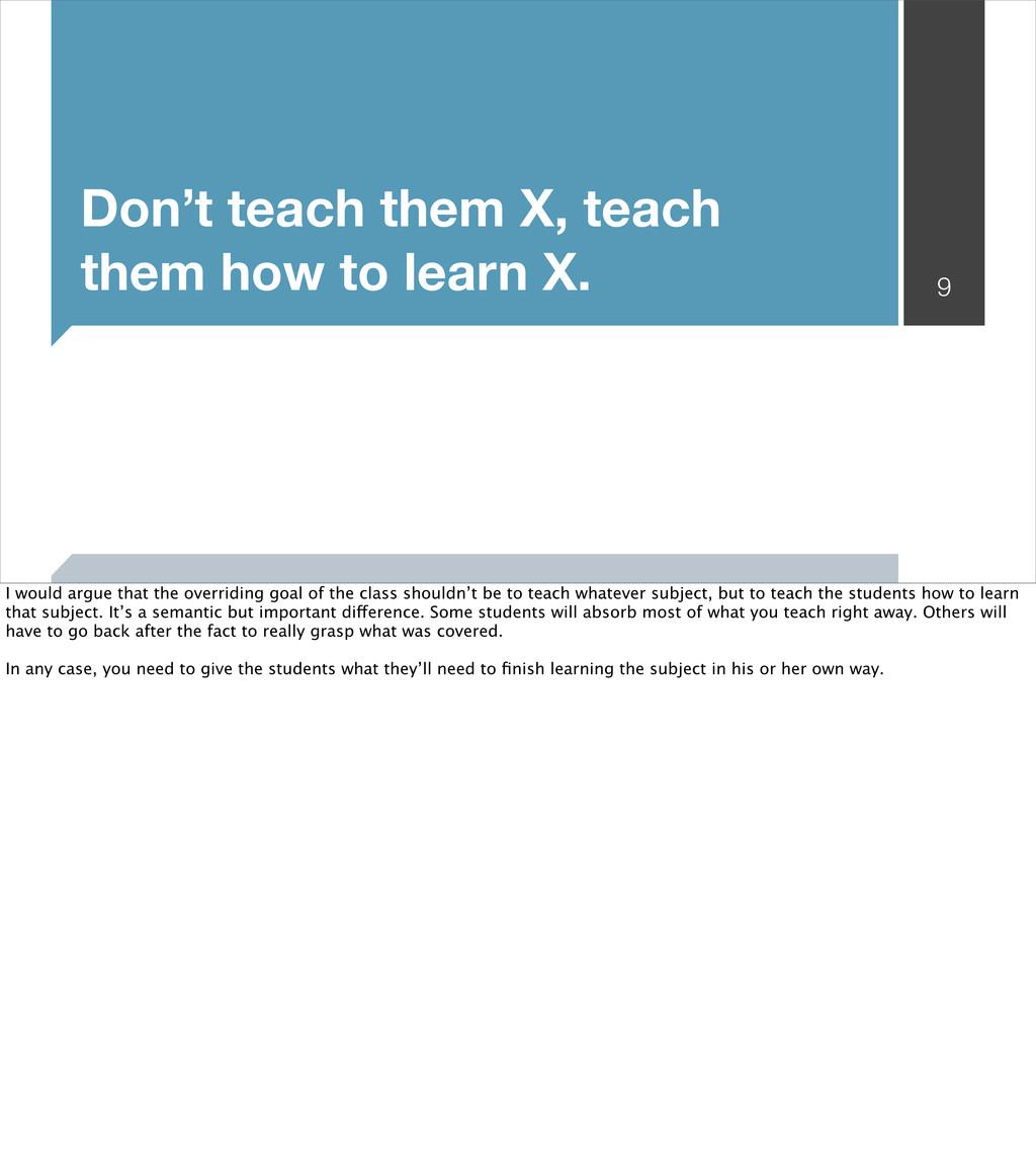 Don't teach them X, teach them how to learn X. ...