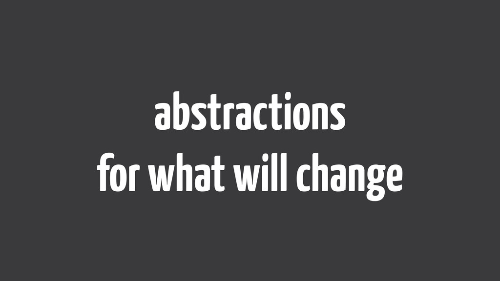 abstractions  for what will change