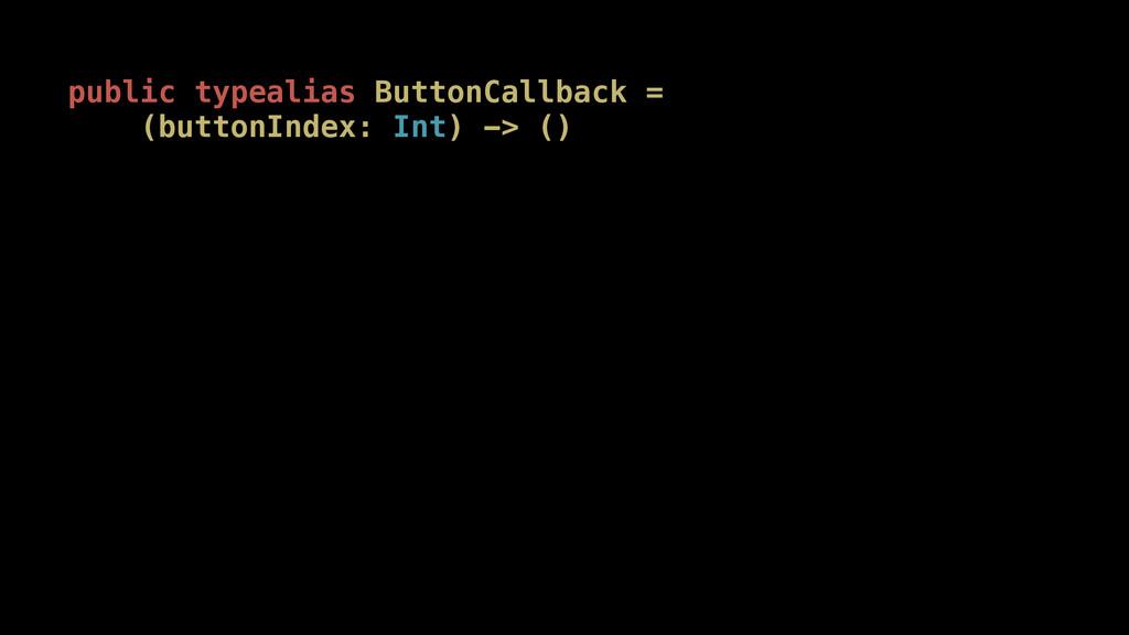 public typealias ButtonCallback = (buttonIndex:...