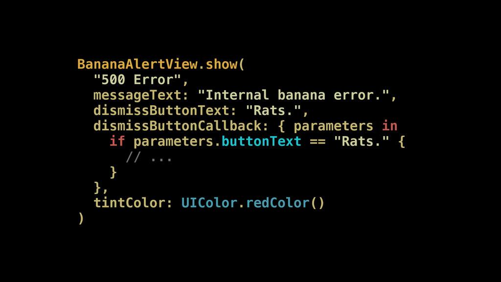 "BananaAlertView.show( ""500 Error"", messageText:..."