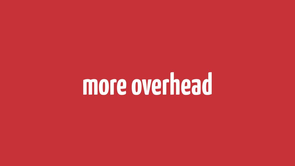 more overhead