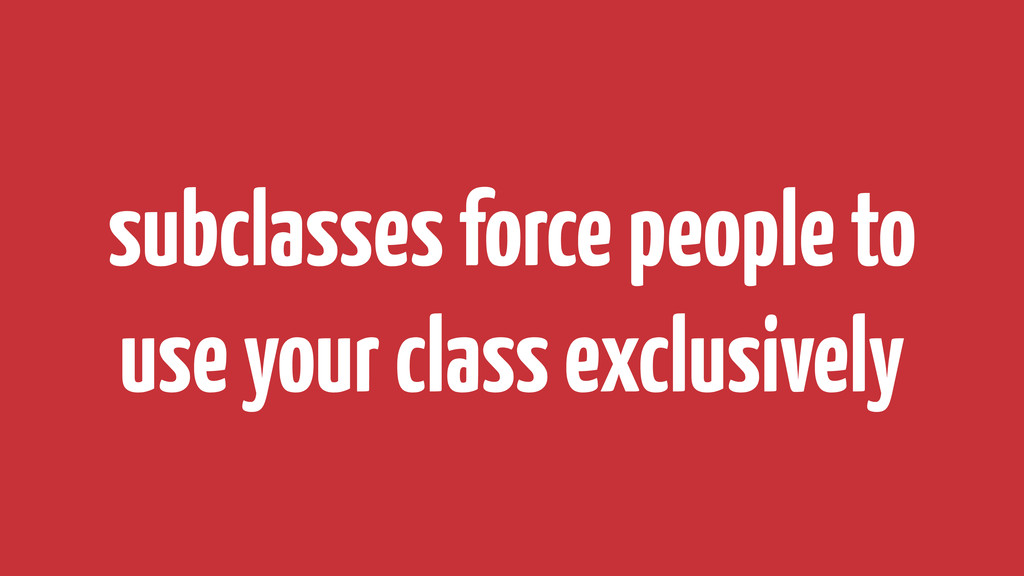 subclasses force people to use your class exclu...