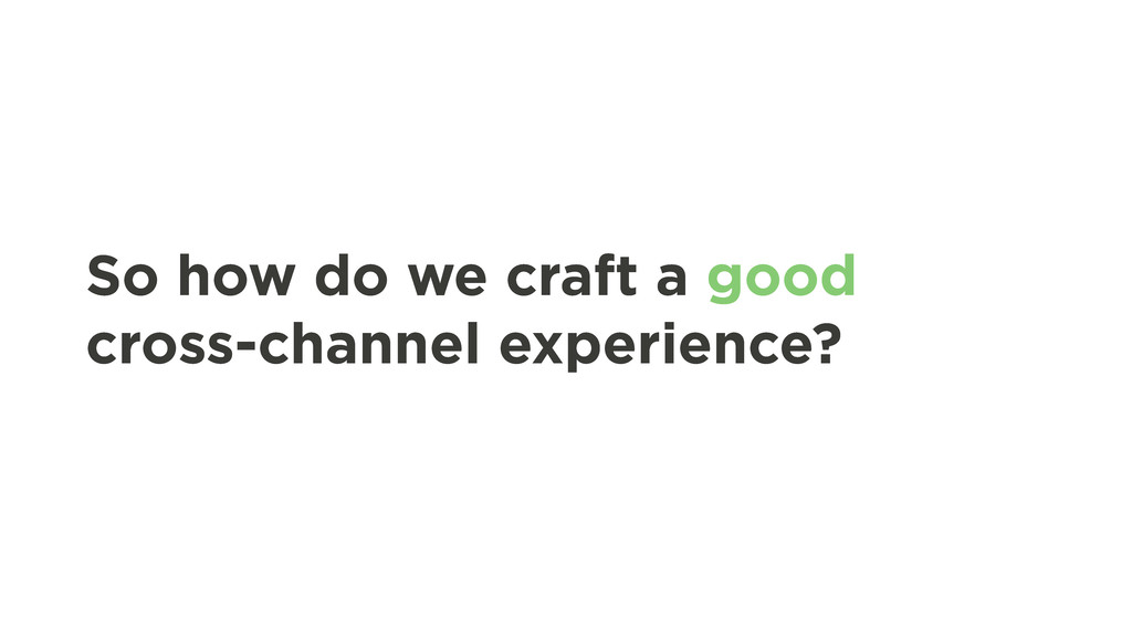 So how do we craft a good cross-channel experie...