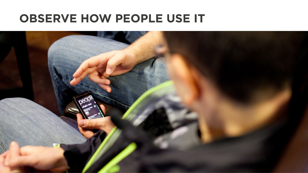 OBSERVE HOW PEOPLE USE IT