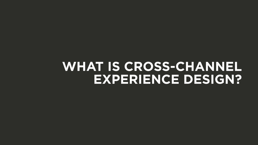 WHAT IS CROSS-CHANNEL EXPERIENCE DESIGN?