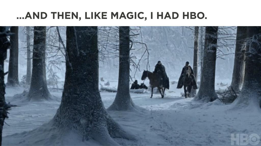 …AND THEN, LIKE MAGIC, I HAD HBO.