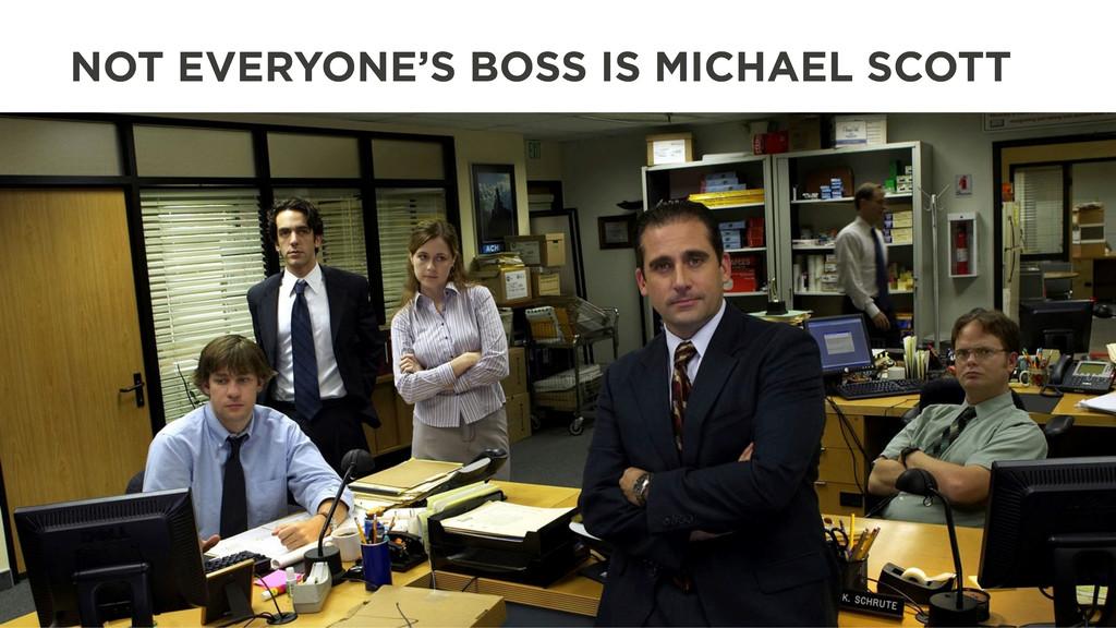 NOT EVERYONE'S BOSS IS MICHAEL SCOTT