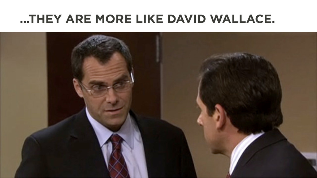 …THEY ARE MORE LIKE DAVID WALLACE.