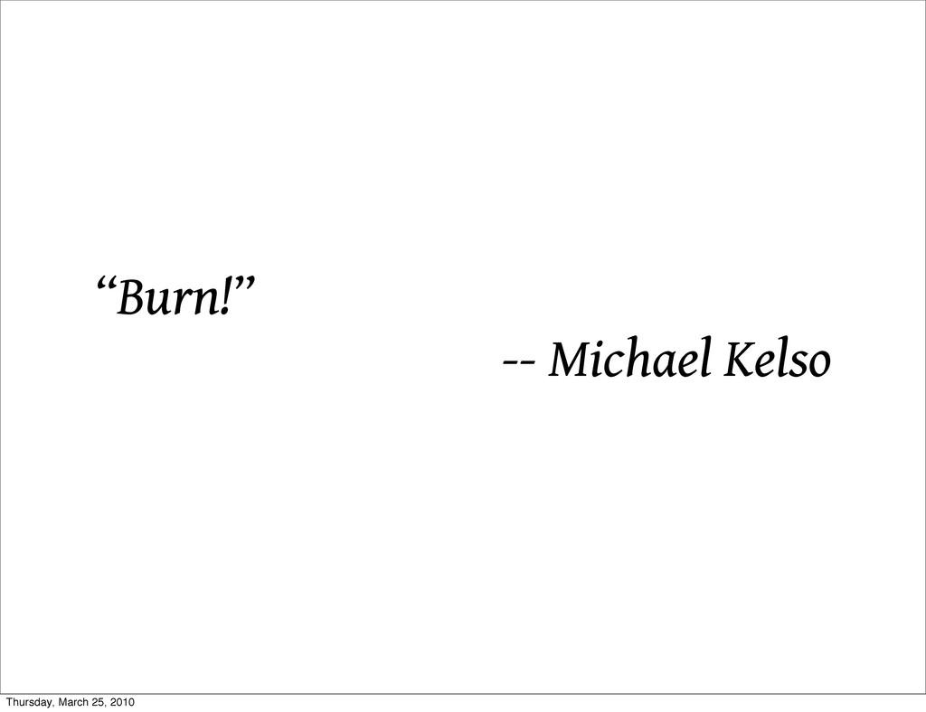 """Burn!"" -- Michael Kelso Thursday, March 25, 20..."