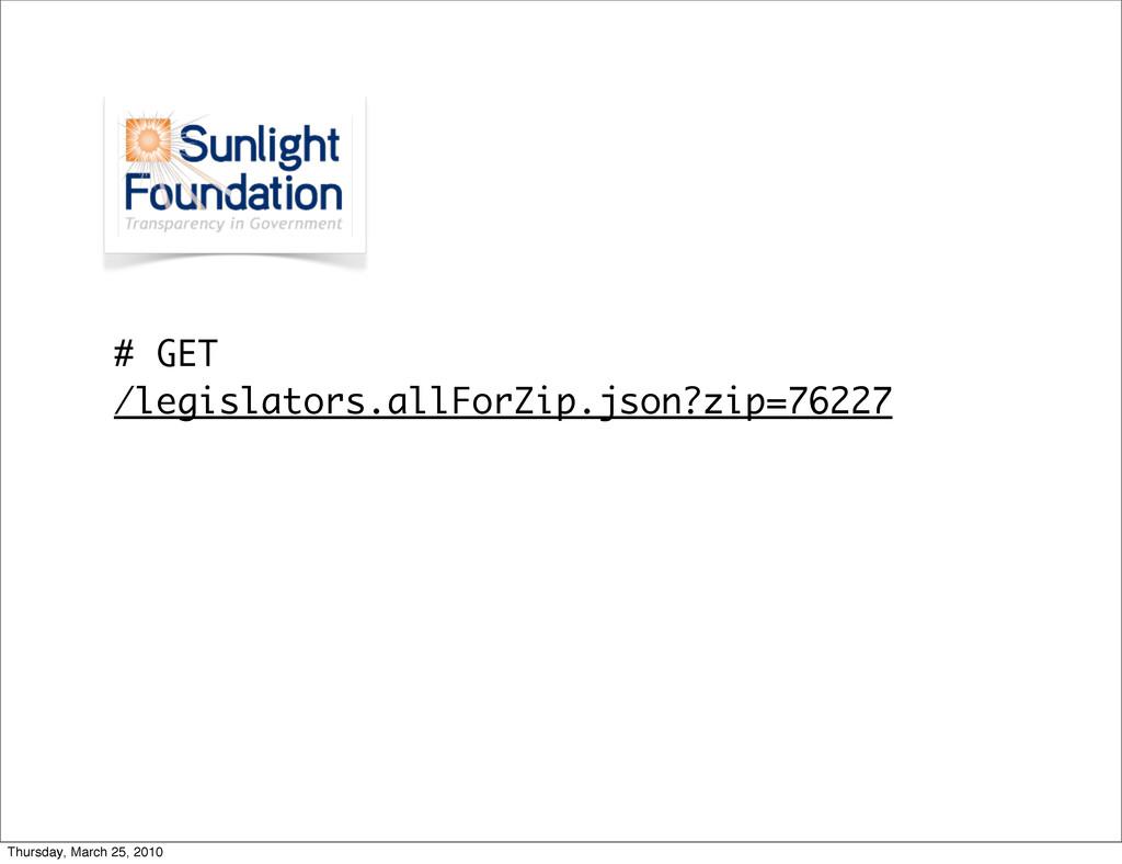 # GET /legislators.allForZip.json?zip=76227 Thu...
