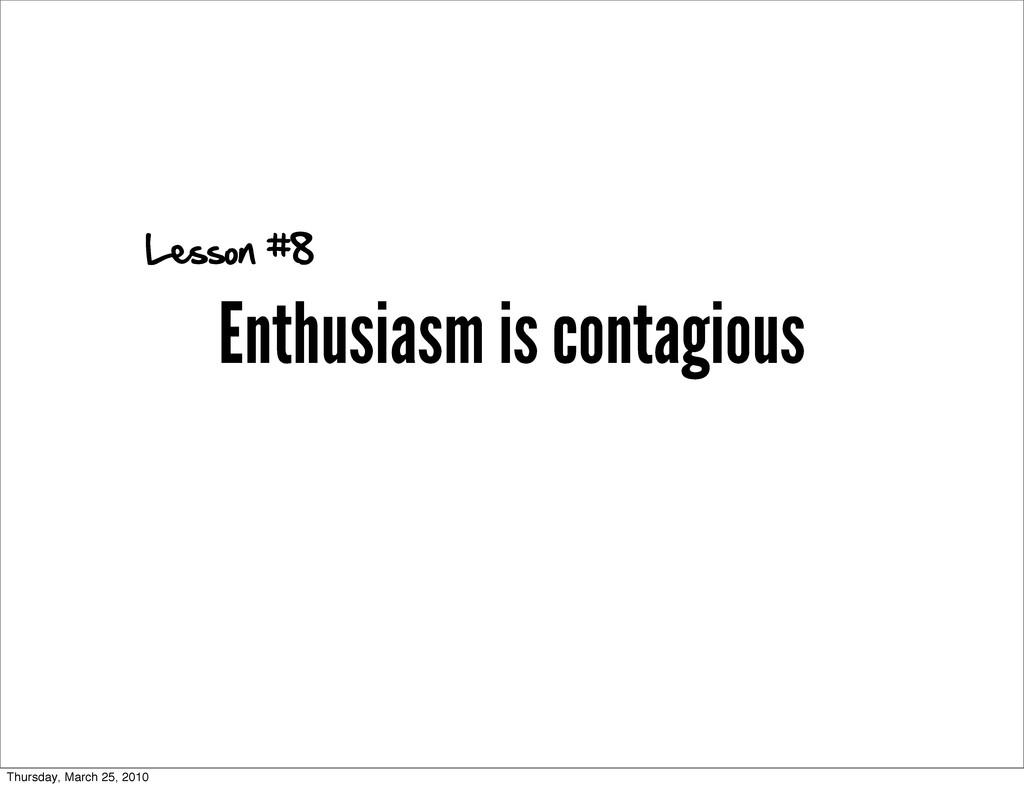 Enthusiasm is contagious Lesson #8 Thursday, Ma...