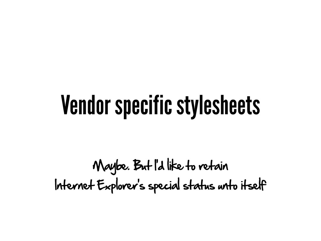 Vendor specific stylesheets Maybe. But I'd like...