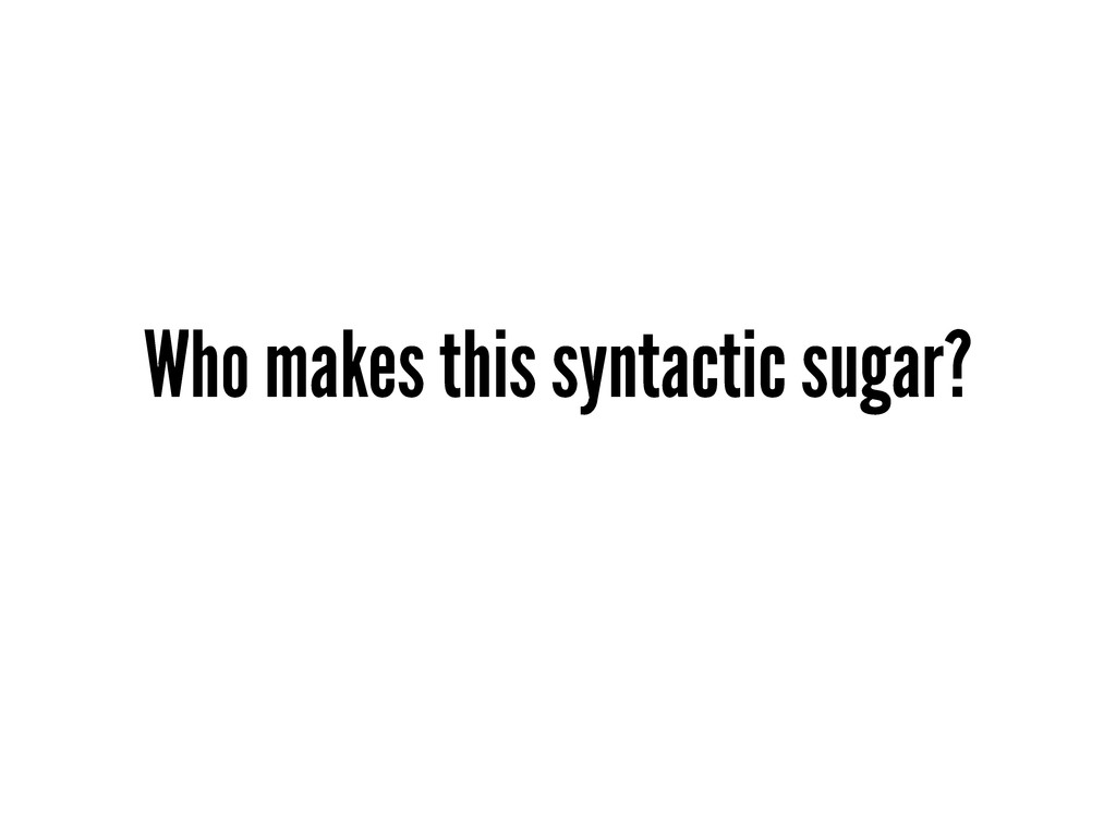 Who makes this syntactic sugar?