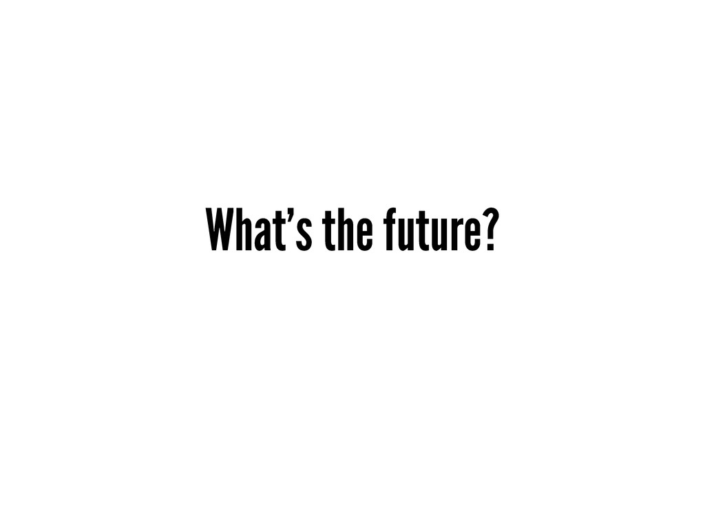 What's the future?